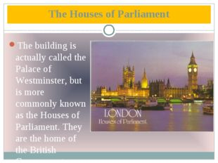 The Houses of Parliament The building is actually called the Palace of Westmi