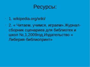 Ресурсы: 1. wikipedia.org/wiki/ 2. « Читаем, учимся, играем».Журнал-сборник с