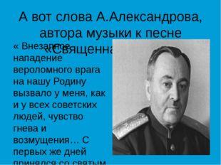 А вот слова А.Александрова, автора музыки к песне «Священная война»: « Внезап