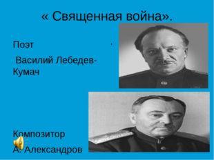 « Священная война». Поэт Василий Лебедев-Кумач Композитор А. Александров Поэт