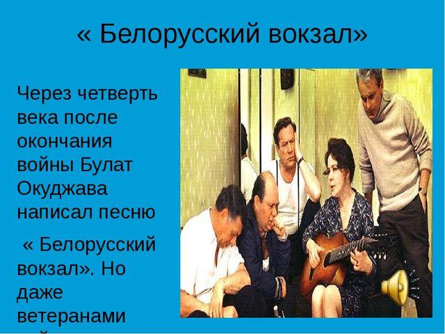 « Белорусский вокзал» Через четверть века после окончания войны Булат Окуджав...