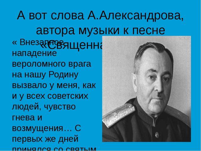 А вот слова А.Александрова, автора музыки к песне «Священная война»: « Внезап...