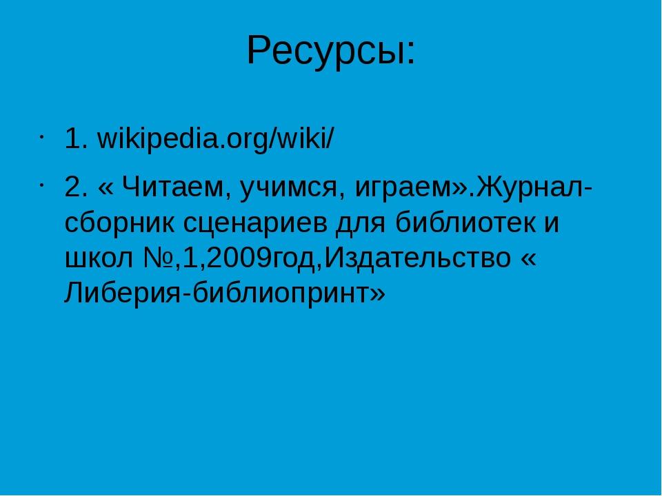 Ресурсы: 1. wikipedia.org/wiki/ 2. « Читаем, учимся, играем».Журнал-сборник с...