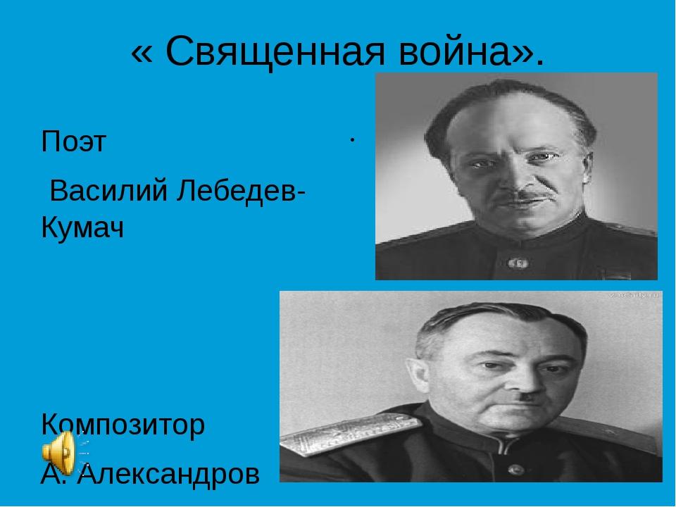 « Священная война». Поэт Василий Лебедев-Кумач Композитор А. Александров Поэт...