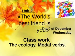 The 9 of December Wednesday The ecology. Modal verbs. Unit 2 «The World's bes