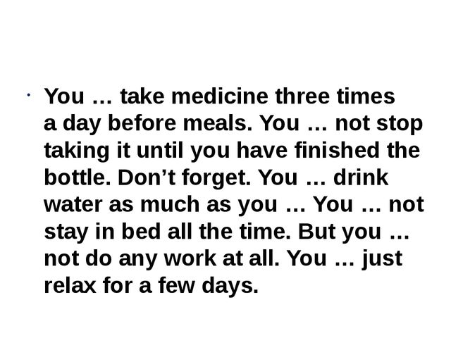 You … take medicine three times a day before meals. You … not stop taking it...