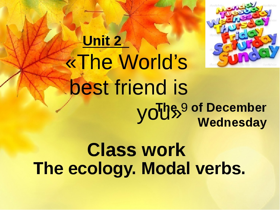 The 9 of December Wednesday The ecology. Modal verbs. Unit 2 «The World's bes...