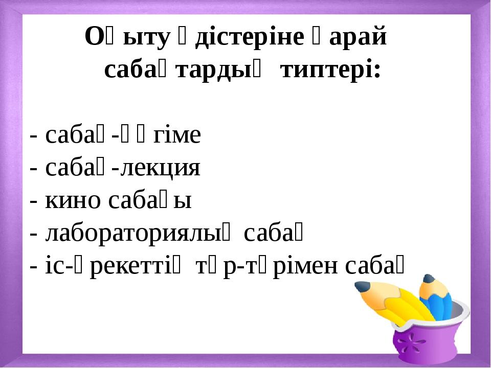 Оқыту әдістеріне қарай сабақтардың типтері: - сабақ-әңгіме - сабақ-лекция -...
