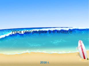 2016 г. Урок географии в 6 классе