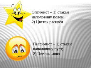 Оптимист – 1) стакан наполовину полон; 2) Цветок расцвёл Пессимист – 1) стака