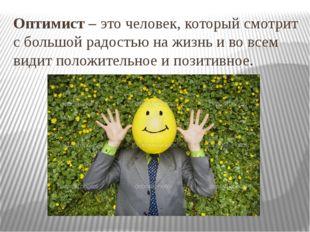 Оптимист – это человек, который смотрит с большой радостью на жизнь и во всем