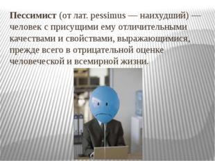 Пессимист (от лат. pessimus — наихудший) — человек с присущими ему отличитель
