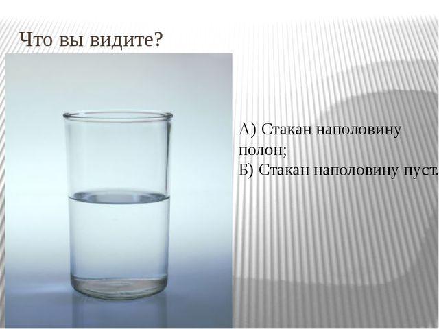 Что вы видите? А) Стакан наполовину полон; Б) Стакан наполовину пуст.