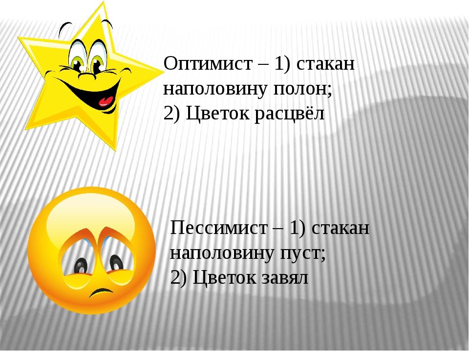 Оптимист – 1) стакан наполовину полон; 2) Цветок расцвёл Пессимист – 1) стака...
