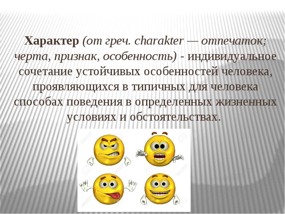 Характер(от греч. charakter — отпечаток; черта, признак, особенность)- инди...