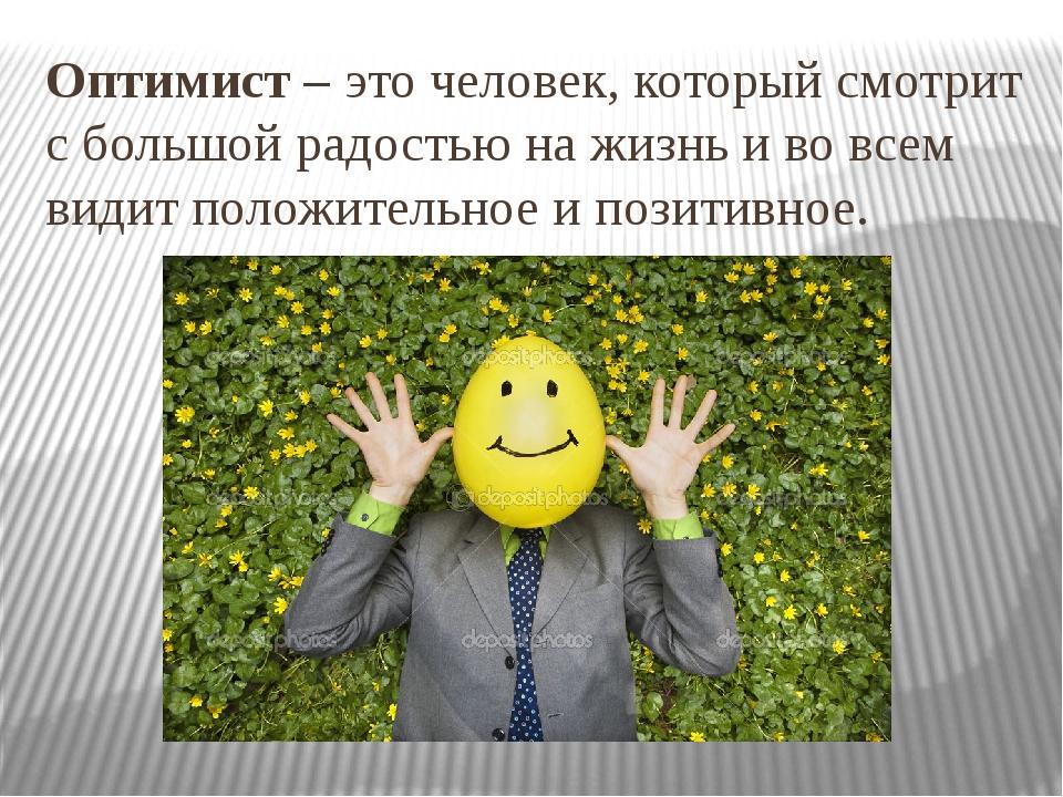 Оптимист – это человек, который смотрит с большой радостью на жизнь и во всем...