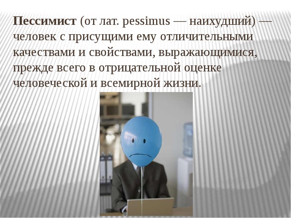 Пессимист (от лат. pessimus — наихудший) — человек с присущими ему отличитель...