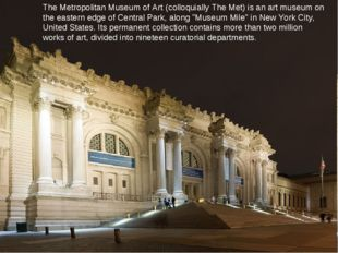 The Metropolitan Museum of Art (colloquially The Met) is an art museum on the