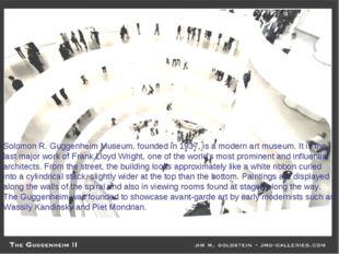 Solomon R. Guggenheim Museum, founded in 1937, is a modern art museum. It is
