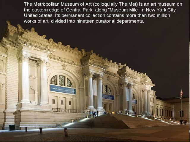 The Metropolitan Museum of Art (colloquially The Met) is an art museum on the...