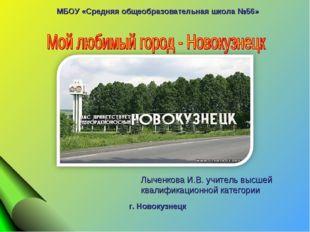 МБОУ «Средняя общеобразовательная школа №56» Лыченкова И.В. учитель высшей к