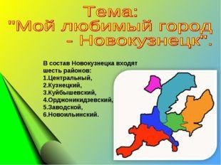 В состав Новокузнецка входят шесть районов: 1.Центральный, 2.Кузнецкий, 3.Куй
