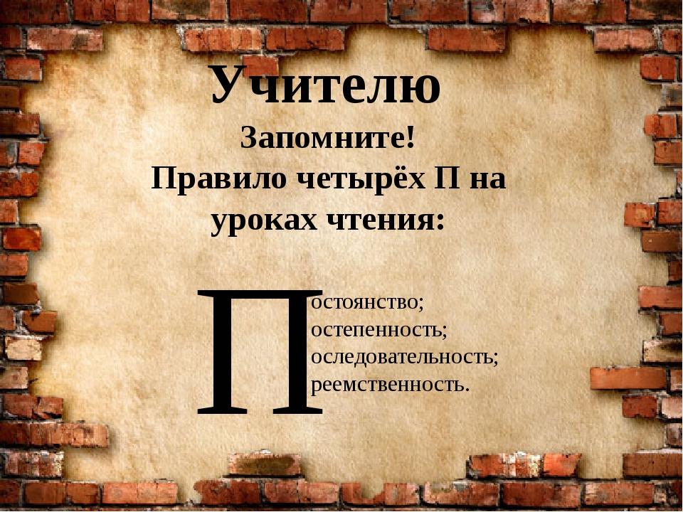Учителю Запомните! Правило четырёх П на уроках чтения: П остоянство; остепенн...
