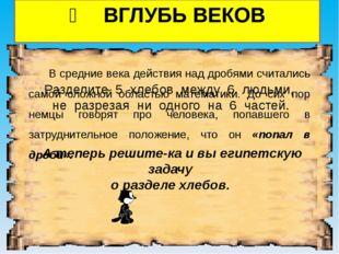❷ ВГЛУБЬ ВЕКОВ В средние века действия над дробями считались самой сложной об