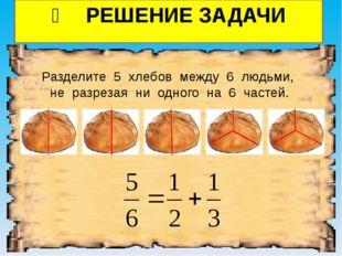 ❷ РЕШЕНИЕ ЗАДАЧИ Разделите 5 хлебов между 6 людьми, не разрезая ни одного на