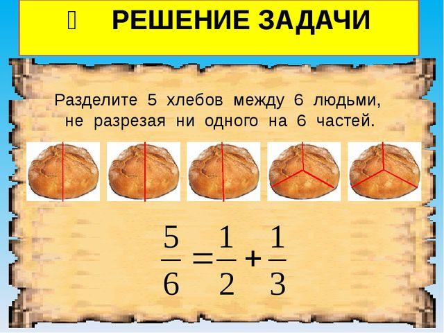 ❷ РЕШЕНИЕ ЗАДАЧИ Разделите 5 хлебов между 6 людьми, не разрезая ни одного на...