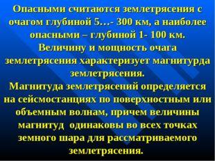 Опасными считаются землетрясения с очагом глубиной 5…- 300 км, а наиболее опа