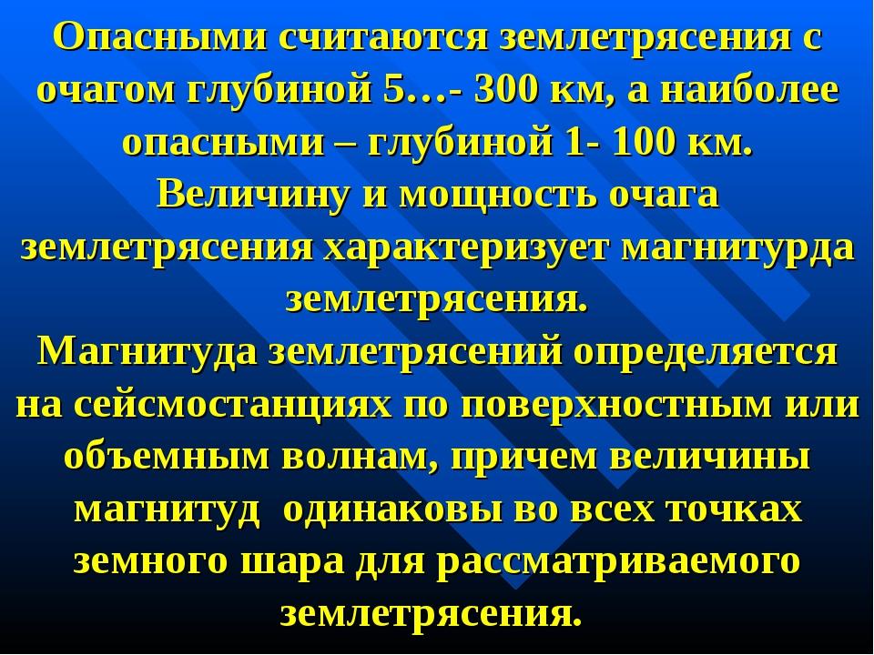 Опасными считаются землетрясения с очагом глубиной 5…- 300 км, а наиболее опа...