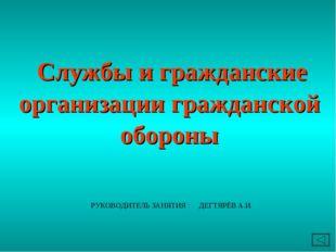 Службы и гражданские организации гражданской обороны РУКОВОДИТЕЛЬ ЗАНЯТИЯ :
