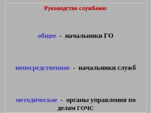 Руководство службами: общее - начальники ГО непосредственное - начальники слу
