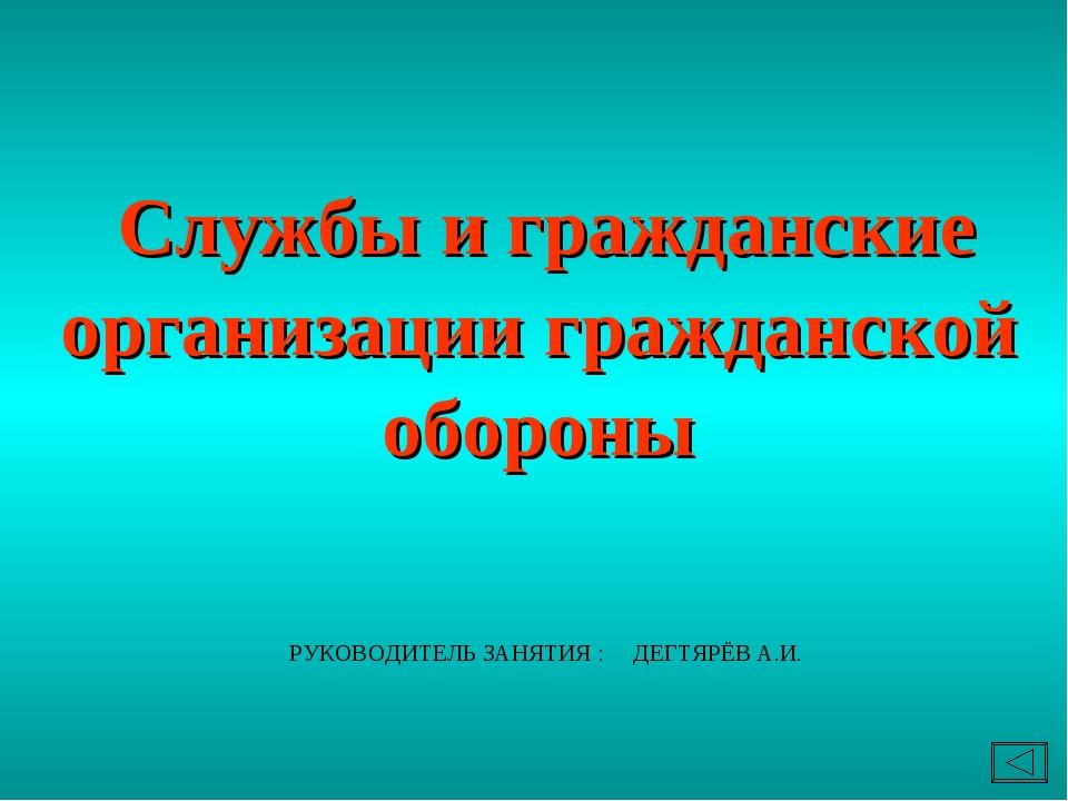 Службы и гражданские организации гражданской обороны РУКОВОДИТЕЛЬ ЗАНЯТИЯ :...