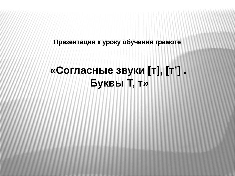 Презентация к уроку обучения грамоте «Согласные звуки [т], [т'] . Буквы Т, т»