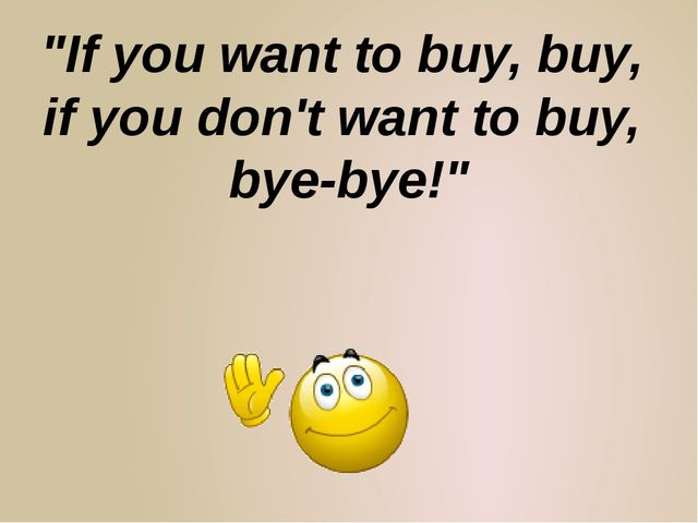 """If you want to buy, buy, if you don't want to buy, bye-bye!"""