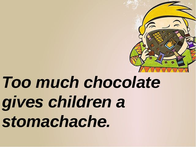 Too much chocolate gives children a stomachache.