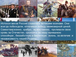 Испокон веков Россия славилась великими воинами. Они всегда побеждали, оплачи