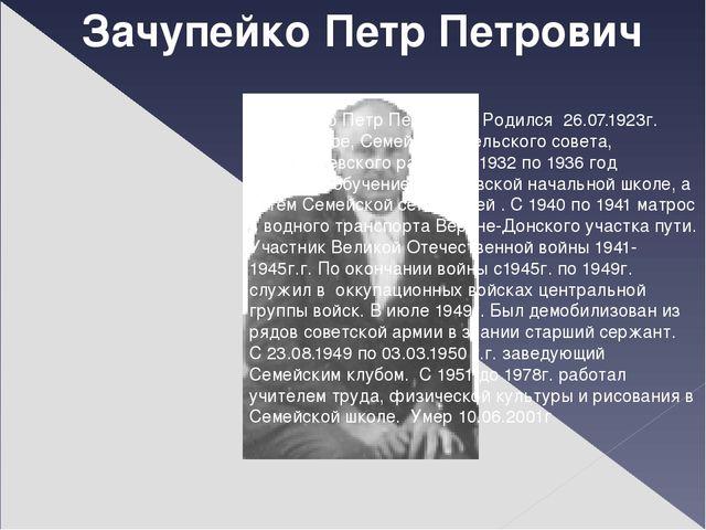 Зачупейко Петр Петрович Зачупейко Петр Петрович. Родился 26.07.1923г. В х.Дух...