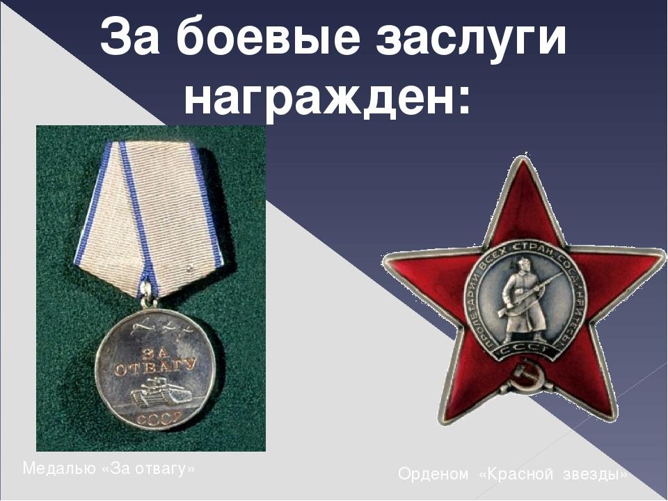 За боевые заслуги награжден: Медалью «За отвагу» Орденом «Красной звезды»