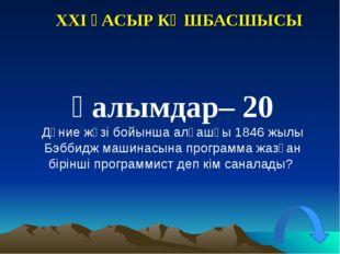 XXI ҒАСЫР КӨШБАСШЫСЫ Ғалымдар– 20 Дүние жүзі бойынша алғашқы 1846 жылы Бэббид