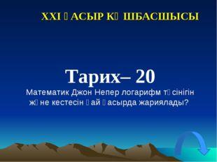XXI ҒАСЫР КӨШБАСШЫСЫ Тарих– 20 Математик Джон Непер логарифм түсінігін және к