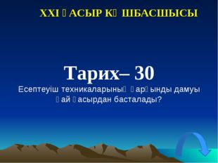 XXI ҒАСЫР КӨШБАСШЫСЫ Тарих– 30 Есептеуіш техникаларының қарқынды дамуы қай ға