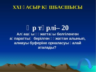 XXI ҒАСЫР КӨШБАСШЫСЫ Әр түрлі– 20 Алғашқы құжаттағы белгіленген ақпараттың бе