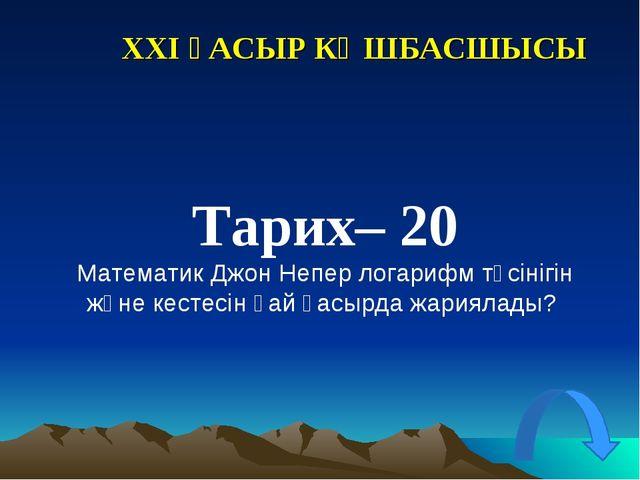 XXI ҒАСЫР КӨШБАСШЫСЫ Тарих– 20 Математик Джон Непер логарифм түсінігін және к...