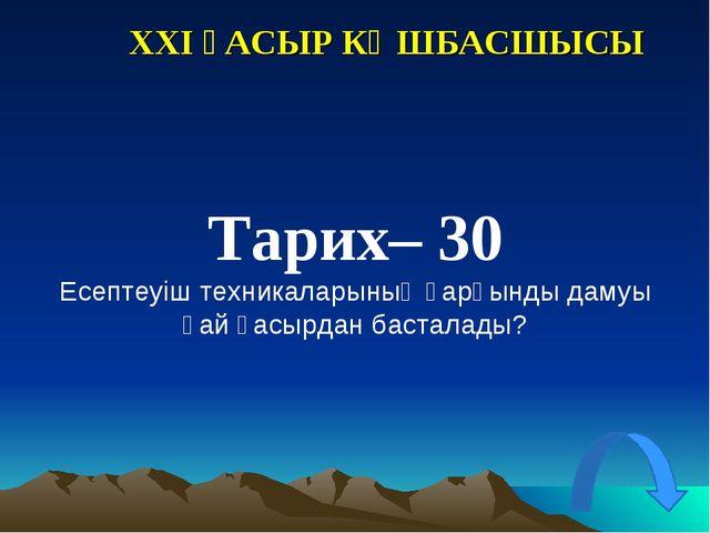 XXI ҒАСЫР КӨШБАСШЫСЫ Тарих– 30 Есептеуіш техникаларының қарқынды дамуы қай ға...