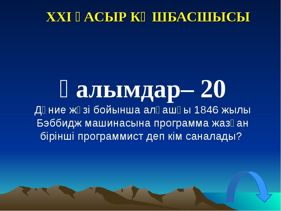 XXI ҒАСЫР КӨШБАСШЫСЫ Ғалымдар– 20 Дүние жүзі бойынша алғашқы 1846 жылы Бэббид...