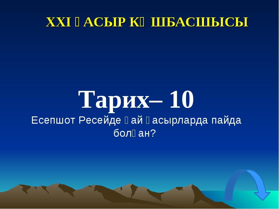 XXI ҒАСЫР КӨШБАСШЫСЫ Тарих– 10 Есепшот Ресейде қай ғасырларда пайда болған?
