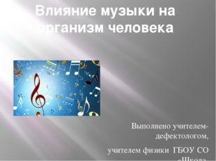 Влияние музыки на организм человека Выполнено учителем-дефектологом, учителем